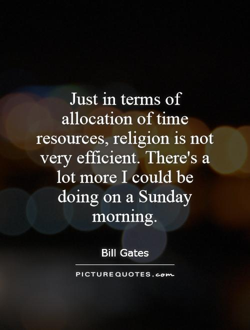 Just in terms of allocation of time resources, religion is not very efficient. There's a lot more I could be doing on a Sunday morning Picture Quote #1