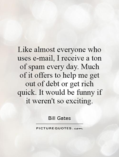 Like almost everyone who uses e-mail, I receive a ton of spam every day. Much of it offers to help me get out of debt or get rich quick. It would be funny if it weren't so exciting Picture Quote #1