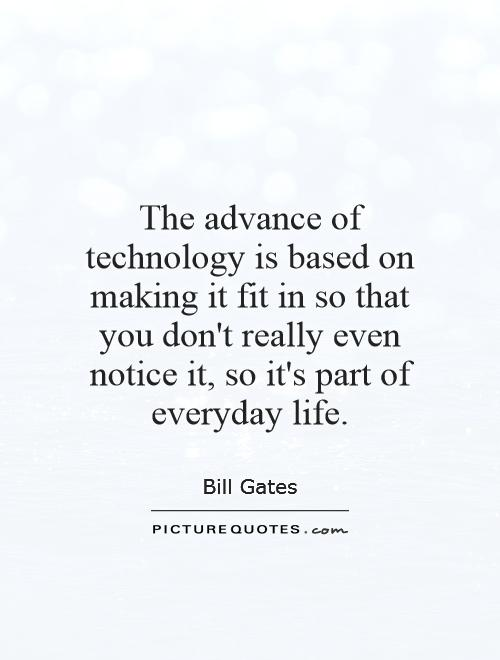The advance of technology is based on making it fit in so that you don't really even notice it, so it's part of everyday life Picture Quote #1