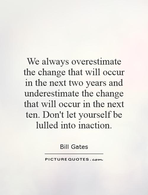 We always overestimate the change that will occur in the next two years and underestimate the change that will occur in the next ten. Don't let yourself be lulled into inaction Picture Quote #1