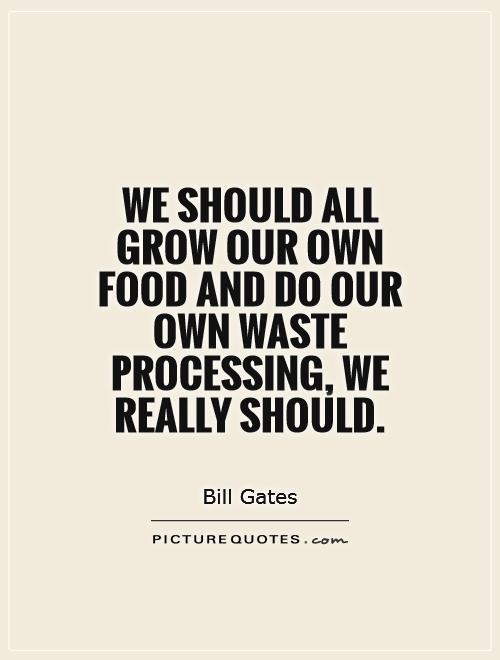 We should all grow our own food and do our own waste processing, we really should Picture Quote #1