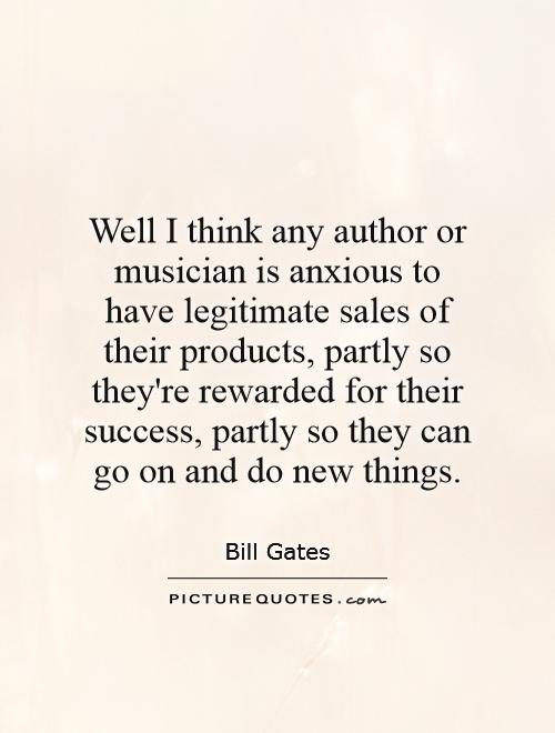 Well I think any author or musician is anxious to have legitimate sales of their products, partly so they're rewarded for their success, partly so they can go on and do new things Picture Quote #1