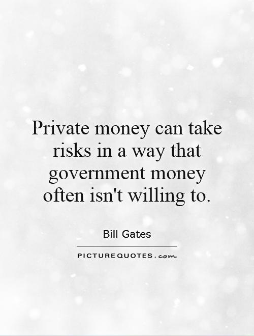 Private money can take risks in a way that government money often isn't willing to Picture Quote #1