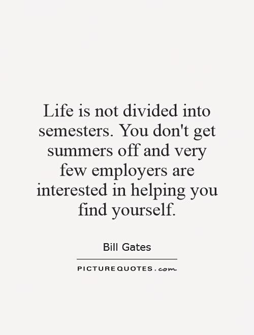 Life is not divided into semesters. You don't get summers off and very few employers are interested in helping you find yourself Picture Quote #1