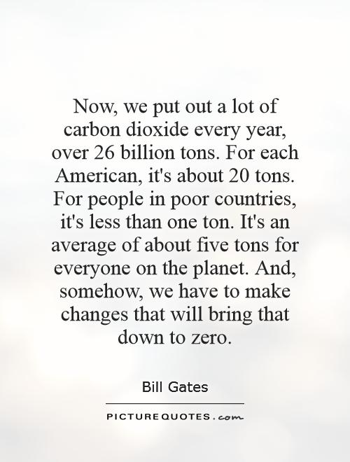 Now, we put out a lot of carbon dioxide every year, over 26 billion tons. For each American, it's about 20 tons. For people in poor countries, it's less than one ton. It's an average of about five tons for everyone on the planet. And, somehow, we have to make changes that will bring that down to zero Picture Quote #1