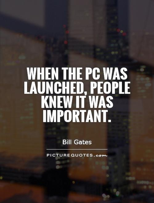 When the PC was launched, people knew it was important Picture Quote #1