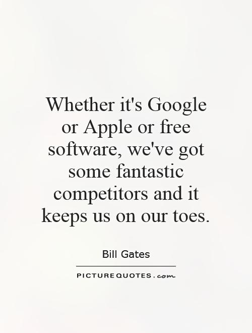 Whether it's Google or Apple or free software, we've got some fantastic competitors and it keeps us on our toes Picture Quote #1