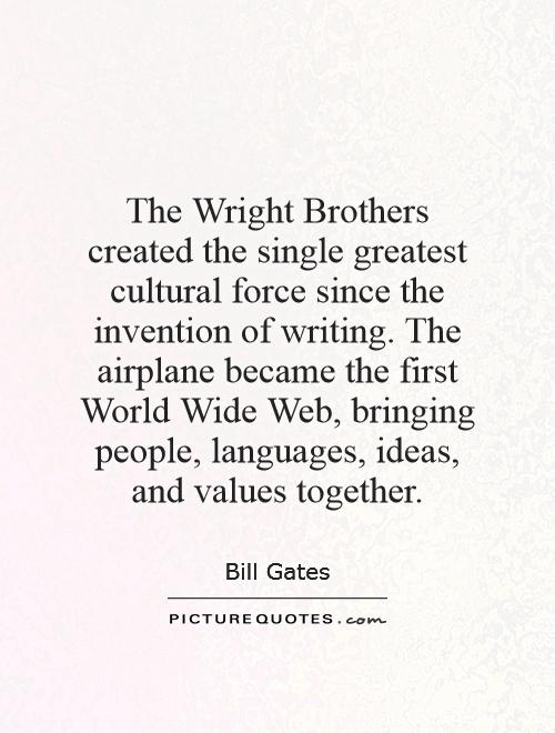 The Wright Brothers created the single greatest cultural force since the invention of writing. The airplane became the first World Wide Web, bringing people, languages, ideas, and values together Picture Quote #1