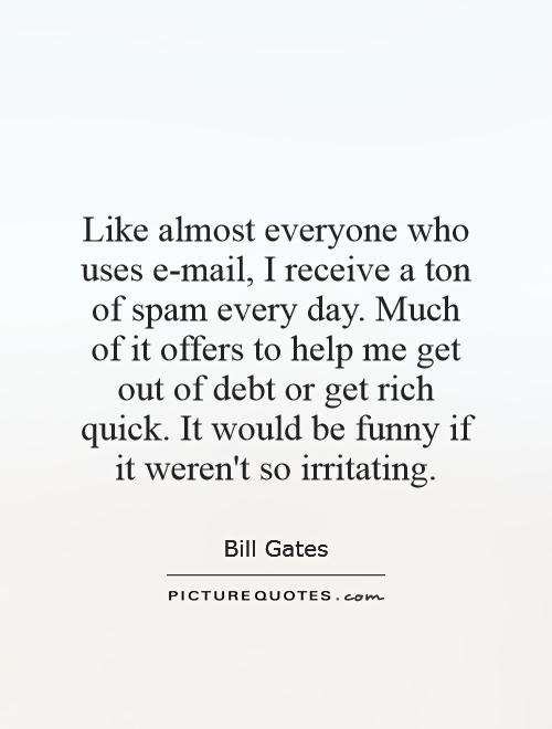 Like almost everyone who uses e-mail, I receive a ton of spam every day. Much of it offers to help me get out of debt or get rich quick. It would be funny if it weren't so irritating Picture Quote #1