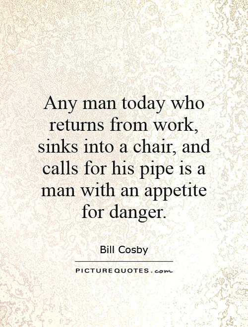 Any man today who returns from work, sinks into a chair, and calls for his pipe is a man with an appetite for danger Picture Quote #1