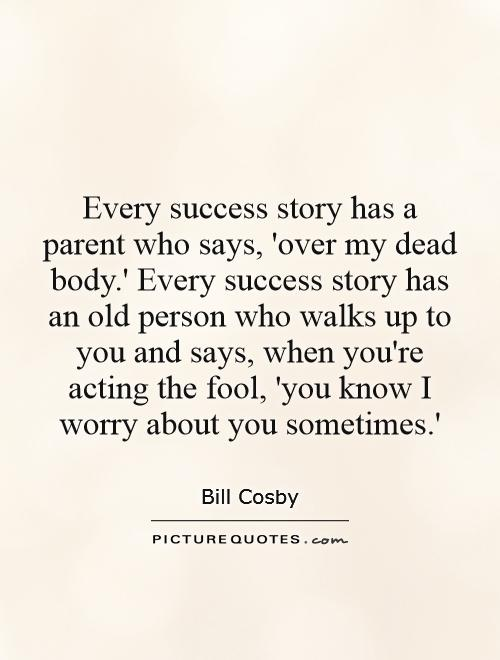 Every success story has a parent who says, 'over my dead body.' Every success story has an old person who walks up to you and says, when you're acting the fool, 'you know I worry about you sometimes.' Picture Quote #1