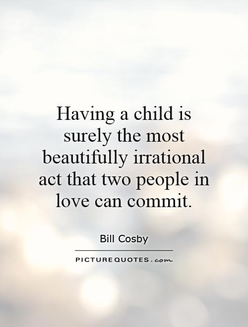 Having a child is surely the most beautifully irrational act that two people in love can commit Picture Quote #1