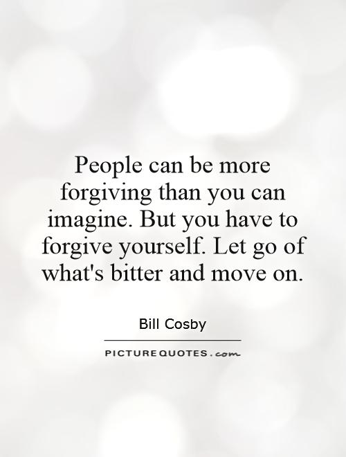 People can be more forgiving than you can imagine. But you have to forgive yourself. Let go of what's bitter and move on Picture Quote #1