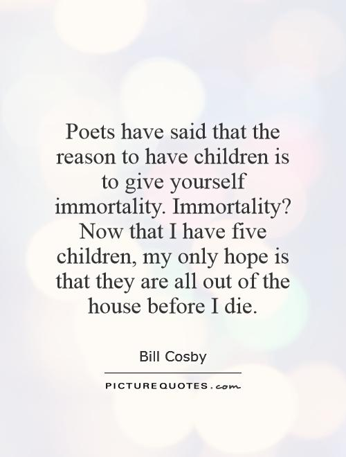 Poets have said that the reason to have children is to give yourself immortality. Immortality? Now that I have five children, my only hope is that they are all out of the house before I die Picture Quote #1