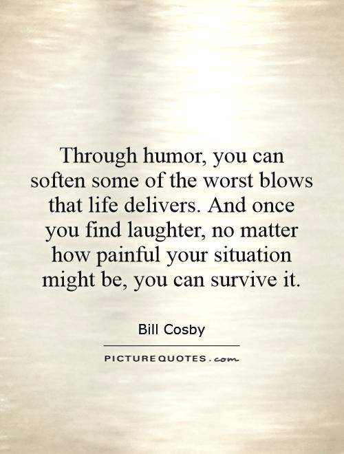Through humor, you can soften some of the worst blows that life delivers. And once you find laughter, no matter how painful your situation might be, you can survive it Picture Quote #1