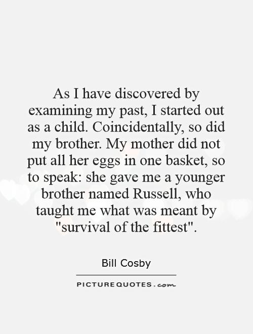 As I have discovered by examining my past, I started out as a child. Coincidentally, so did my brother. My mother did not put all her eggs in one basket, so to speak: she gave me a younger brother named Russell, who taught me what was meant by