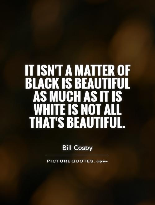 It isn't a matter of black is beautiful as much as it is white is not all that's beautiful Picture Quote #1