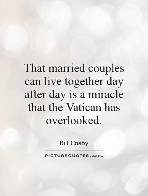 That married couples can live together day after day is a miracle that the Vatican has overlooked Picture Quote #1