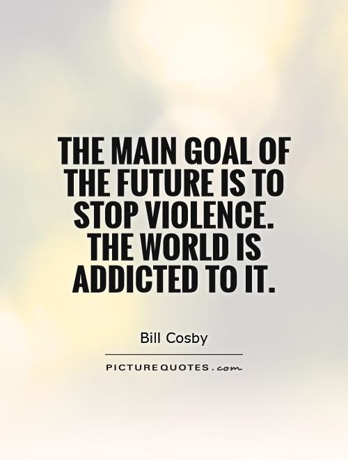 The main goal of the future is to stop violence. The world is addicted to it Picture Quote #1