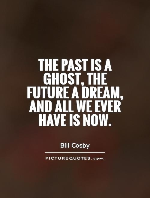 The past is a ghost, the future a dream, and all we ever have is now Picture Quote #1