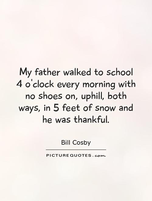 My father walked to school 4 o'clock every morning with no shoes on, uphill, both ways, in 5 feet of snow and he was thankful Picture Quote #1