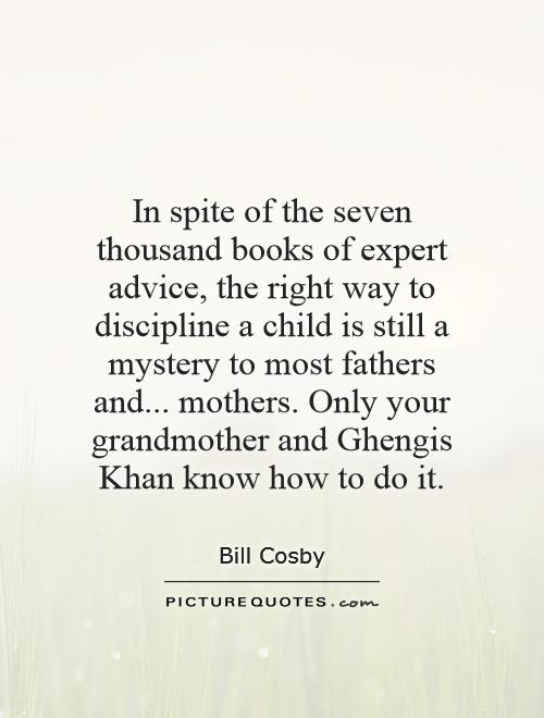 In spite of the seven thousand books of expert advice, the right way to discipline a child is still a mystery to most fathers and... mothers. Only your grandmother and Ghengis Khan know how to do it Picture Quote #1
