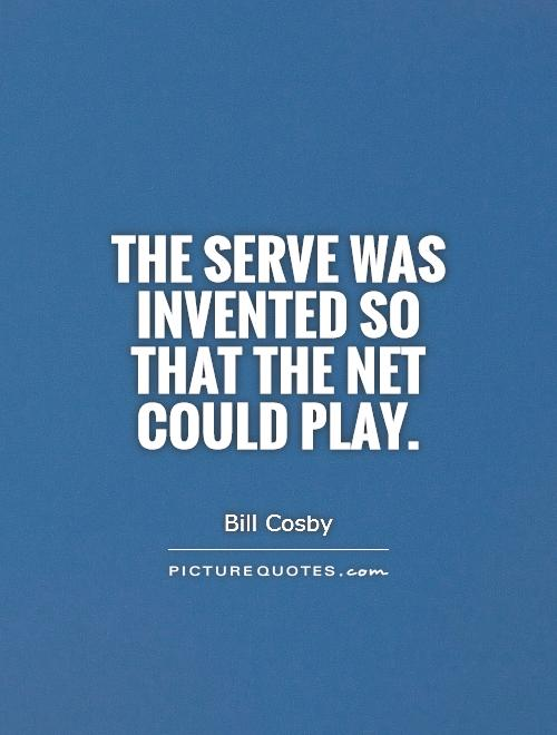 The serve was invented so that the net could play Picture Quote #1