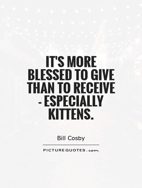 It's more blessed to give than to receive - especially kittens Picture Quote #1