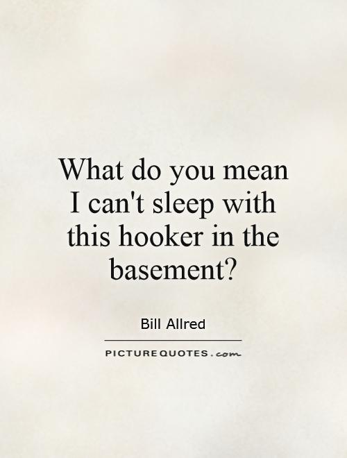 What do you mean I can't sleep with this hooker in the basement? Picture Quote #1