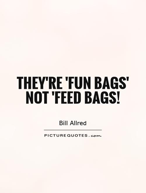They're 'fun bags' not 'feed bags! Picture Quote #1