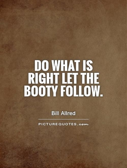 Do what is right let the booty follow Picture Quote #1