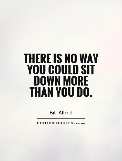 There is no way you could sit down more than you do Picture Quote #1
