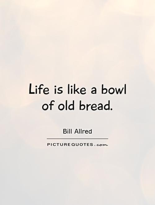 Life is like a bowl of old bread Picture Quote #1