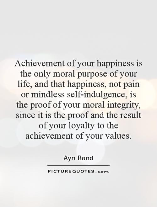 Achievement of your happiness is the only moral purpose of your life, and that happiness, not pain or mindless self-indulgence, is the proof of your moral integrity, since it is the proof and the result of your loyalty to the achievement of your values Picture Quote #1