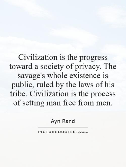 Civilization is the progress toward a society of privacy. The savage's whole existence is public, ruled by the laws of his tribe. Civilization is the process of setting man free from men Picture Quote #1