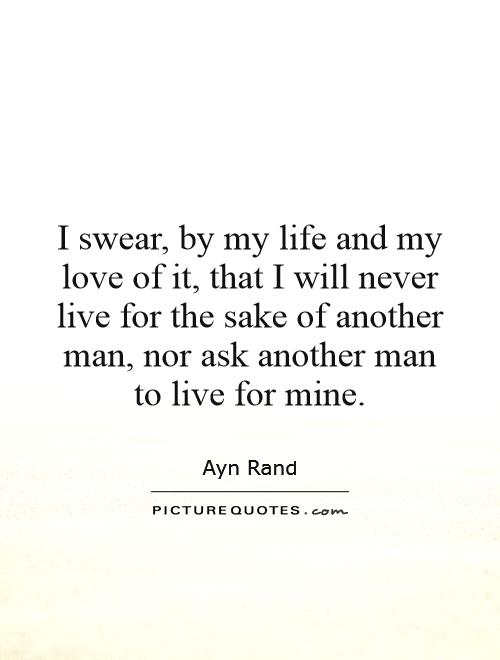 I swear, by my life and my love of it, that I will never live for the sake of another man, nor ask another man to live for mine Picture Quote #1