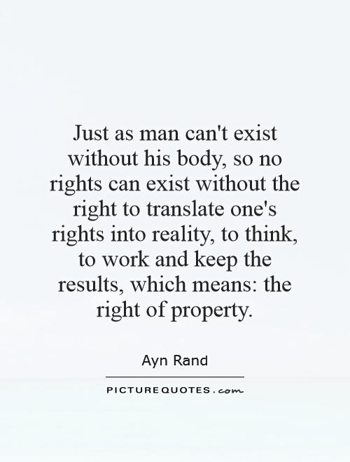 Just as man can't exist without his body, so no rights can exist without the right to translate one's rights into reality, to think, to work and keep the results, which means: the right of property Picture Quote #1