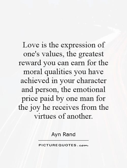 Love is the expression of one's values, the greatest reward you can earn for the moral qualities you have achieved in your character and person, the emotional price paid by one man for the joy he receives from the virtues of another Picture Quote #1
