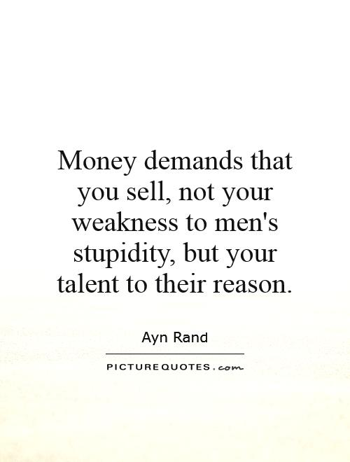 Money demands that you sell, not your weakness to men's stupidity, but your talent to their reason Picture Quote #1