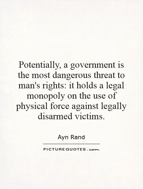 Potentially, a government is the most dangerous threat to man's rights: it holds a legal monopoly on the use of physical force against legally disarmed victims Picture Quote #1
