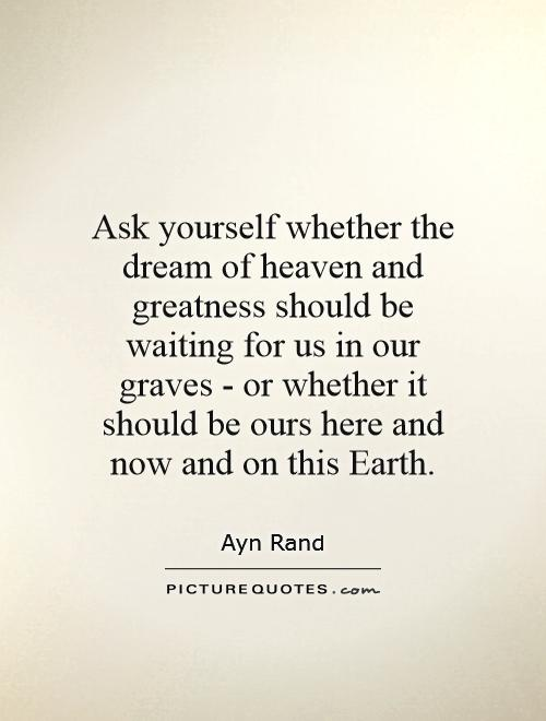Ask yourself whether the dream of heaven and greatness should be waiting for us in our graves - or whether it should be ours here and now and on this Earth Picture Quote #1