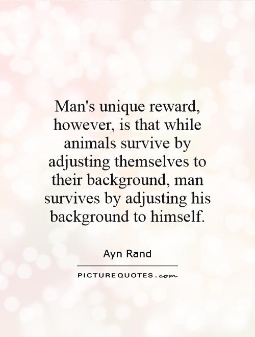 Man's unique reward, however, is that while animals survive by adjusting themselves to their background, man survives by adjusting his background to himself Picture Quote #1