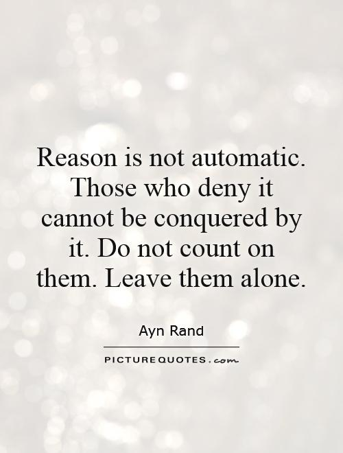 Reason is not automatic. Those who deny it cannot be conquered by it. Do not count on them. Leave them alone Picture Quote #1