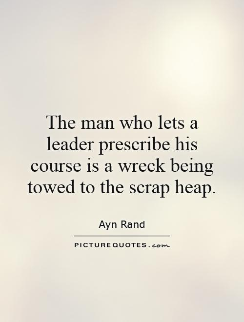 The man who lets a leader prescribe his course is a wreck being towed to the scrap heap Picture Quote #1