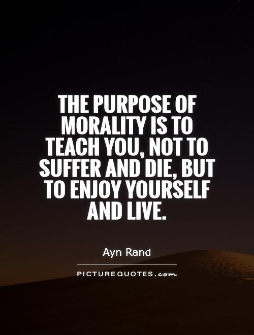 The purpose of morality is to teach you, not to suffer and die, but to enjoy yourself and live Picture Quote #1