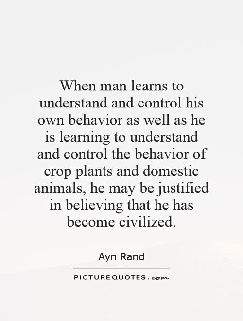 When man learns to understand and control his own behavior as well as he is learning to understand and control the behavior of crop plants and domestic animals, he may be justified in believing that he has become civilized Picture Quote #1