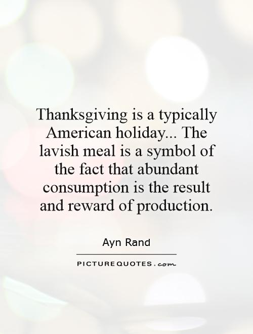 Thanksgiving is a typically American holiday... The lavish meal is a symbol of the fact that abundant consumption is the result and reward of production Picture Quote #1