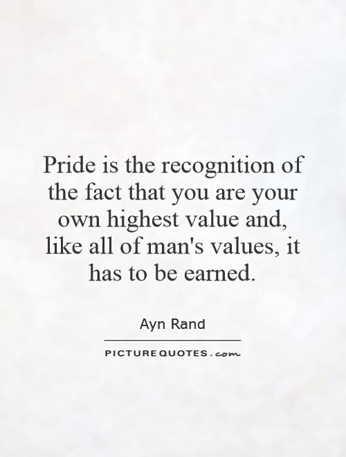 Pride is the recognition of the fact that you are your own highest value and, like all of man's values, it has to be earned Picture Quote #1