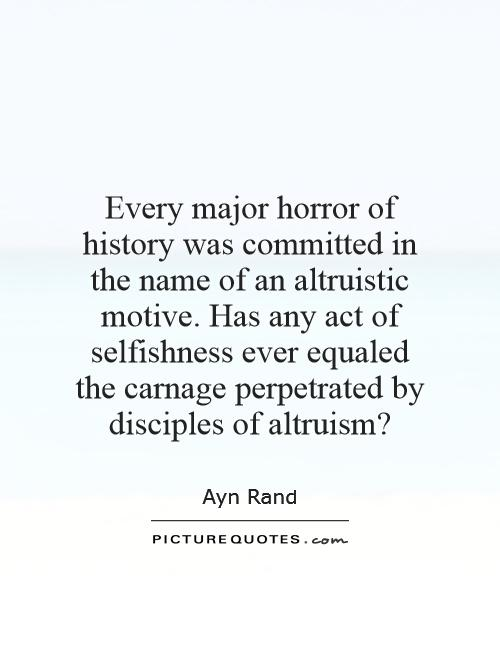 Every major horror of history was committed in the name of an altruistic motive. Has any act of selfishness ever equaled the carnage perpetrated by disciples of altruism? Picture Quote #1