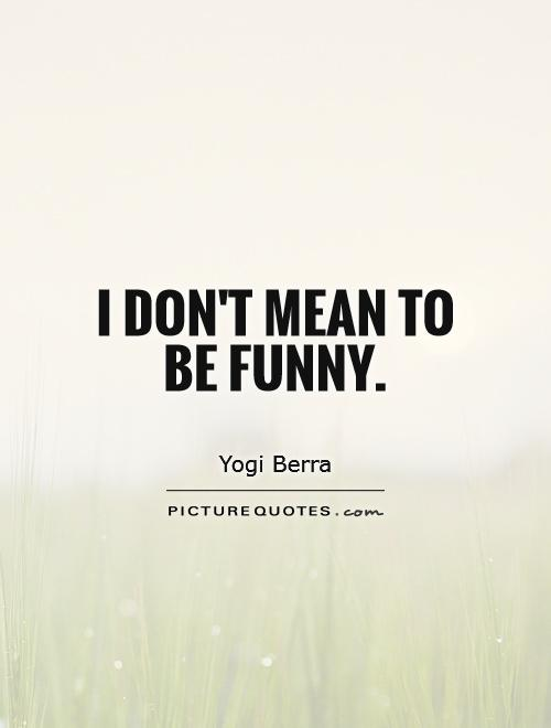 I don't mean to be funny Picture Quote #1